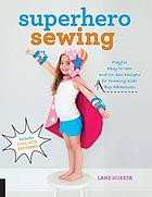 Superhero sewing : easy sewing projects for nurturing little imaginations