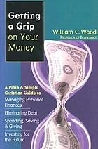 Getting a grip on your money : a plain & simple Christian guide to managing personal finances, eliminating debt, spending, saving & giving, investing for the future