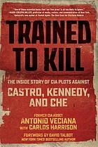 Trained to kill : the inside story of CIA plots against Castro, Kennedy, and Che