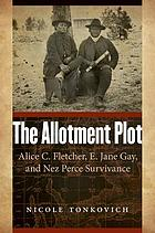 The allotment plot : Alice C. Fletcher, E. Jane Gay, and Nez Perce survivance