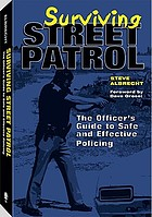 Surviving street patrol : the officer's guide to safe and effective policing