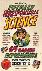 The Book of Totally Irresponsible Science : 64 Daring Experiments for Young Scientists.