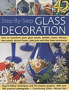 Step-by-step glass decoration : how to transform plain glass bowls, bottles, vases, mirrors, door panels, picture frames, plant pots and other home accessories : Easy-to follow techniques and 30 creative projects, with over 300 practical photographs