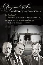 Original sin and everyday Protestants : the theology of Reinhold Niebuhr, Billy Graham, and Paul Tillich in an age of anxiety