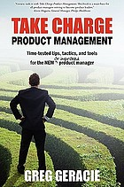 Take charge product management : time-tested tips, tactics and tools for the new or improved product manager