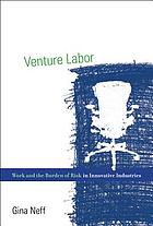 Venture labor : work and the burden of risk in innovative industries