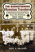 The barnstorming Hawaiian Travelers : a multiethnic baseball team tours the mainland, 1912-1916