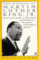 The wisdom of Martin Luther King Jr. : an A-Z guide to the ideas and ideals of the great civil rights leader