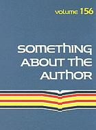 Something about the author. : Volume 156 facts and pictures about authors and illustrators of books for young people