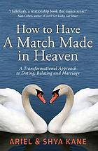 How to have a match made in heaven : a transformational approach to dating, relating and marriage
