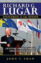 Richard G. Lugar, statesman of the senate : crafting foreign policy from Capitol Hill