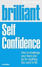 Brilliant self confidence : how to challenge your fears and go for anything you want in life