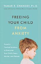 Freeing your child from anxiety : powerful, practical solutions to overcome your child's fears, phobias, and worries