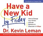 Have a new kid by Friday : [how to change your child's attitude, behavior & character in 5 days]