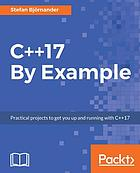 C++17 by example : practical projects to get you up and running with C++17