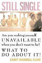 Still single : are you making yourself unavailable when you don't want to be? : what to do about it!