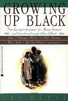 Growing up black : from slave days to the present : 25 African-Americans reveal the trials and triumphs of their childhoods