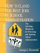 How to land the best jobs in school administration : the self-help workbook for practicing and aspiring school administrators