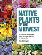 Native plants of the Midwest : a comprehensive guide to the best 500 species for the garden