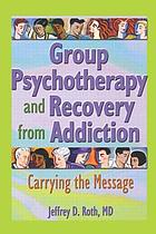 Group psychotherapy and recovery from addiction : carrying the message