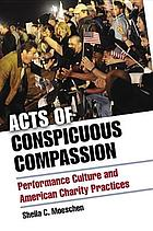 Acts of conspicuous compassion : performance culture and American charity practices