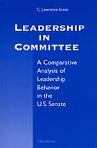 Leadership in committee : a comparative analysis of leadership behavior in the U.S. Senate : with a new preface for the paperback