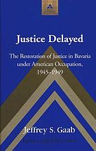 Justice delayed : the restoration of justice in Bavaria under American occupation, 1945-1949
