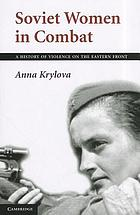 Soviet women in combat : a history of violence on the Eastern Front