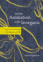 On the animation of the inorganic : art, architecture, and the extension of life