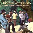 The power of the trinity : great moments in reggae harmony.