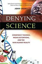 Denying science : conspiracy theories, media distortions, and the war against reality