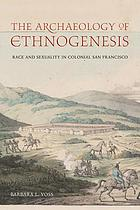 The archaeology of ethnogenesis : race and sexuality in colonial San Francisco