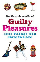The encyclopaedia of guilty pleasures : 1,001 things you hate to love