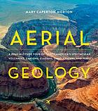 Aerial geology : a high-altitude tour of North America's spectacular volcanoes, canyons, glaciers, lakes, craters, and peaks