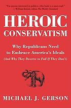 Heroic conservatism : why Republicans need to embrace America's ideals (and why they deserve to fail if they don't)