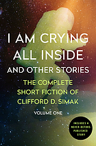 I am crying all inside and other stories : the complete short fiction of Clifford D. Simak. Volume one