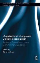Organizational change and global standardization : solutions to standards and norms overwhelming organizations