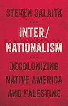 Inter/nationalism : decolonizing Native America and Palestine