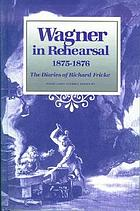Wagner in rehearsal, 1875-1876 : the diaries of Richard Fricke