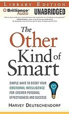 The other kind of smart : simple ways to boost your emotional intelligence for greater personal effectiveness and success