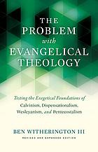 The problem with evangelical theology : testing the exegetical foundations of Calvinism, Dispensationalism, Wesleyanism, and Pentecostalism