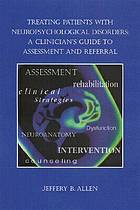 Treating patients with neuropsychological disorders : a clinician's guide to assessment and referral