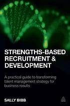 Strengths-based recruitment and development : a practical guide to transforming talent management strategy for business results
