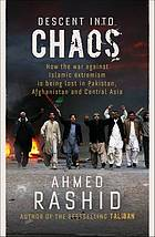 Descent into chaos : how the war against Islamic extremism is being lost in Pakistan, Afghanistan and central Asia