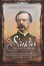Sickles at Gettysburg : the controversial Civil War general who committed murder, abandoned Little Round Top, and declared himself the hero of Gettysburg
