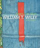 What's it all mean : William T. Wiley in retrospect