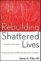 Rebuilding shattered lives : treating complex PTSD and dissociative disorders