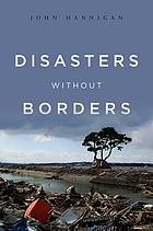 Disasters without borders : the international politics of natural disasters