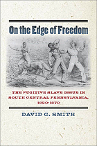On the edge of freedom : the fugitive slave issue in south central Pennsylvania, 1820-1870