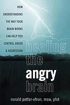 Healing the angry brain : how understanding the way your brain works can help you control anger and aggression